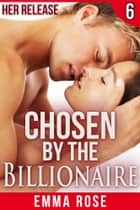 Chosen by the Billionaire 6: Her Release ebook by Emma Rose