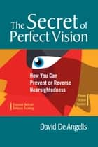 The Secret of Perfect Vision - How You Can Prevent or Reverse Nearsightedness ebook by David De Angelis, Otis Brown, Lee Anthony De Luca