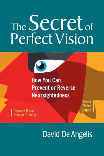 The Secret of Perfect Vision - How You Can Prevent or Reverse Nearsightedness eBook by David De Angelis,Otis Brown