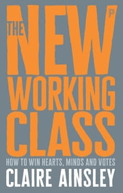The New Working Class - How to Win Hearts, Minds and Votes ebook by Ainsley, Claire