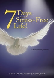7 Days To A Stress-Free Life! - A Guidebook Journal ebook by Anita Kay McGruder-Johnson, PhD