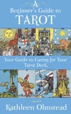 A Beginner's Guide To Tarot: Your Guide To Caring For Your Tarot Deck ebook by Kathleen Olmstead