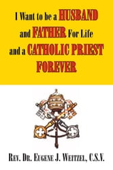 I Want to be a Husband and Father For Life and a Catholic Priest Forever - And Father For Life And a Catholic Priest Forever ebook by Rev. Dr. Eugene J. Weitzel, C.S.V.