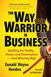 The Way of the Warrior in Business - Battling for Profits, Power, and Domination – and Winning Big! ebook by Donald Hendon,Philip Kotler