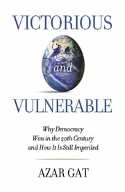 Victorious and Vulnerable - Why Democracy Won in the 20th Century and How it is Still Imperiled ebook by Azar Gat