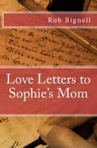 Love Letters to Sophie's Mom ebook by Rob Bignell