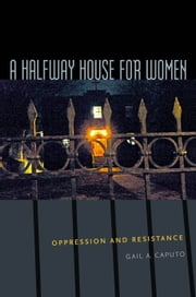 A Halfway House for Women - Oppression and Resistance ebook by Gail A. Caputo