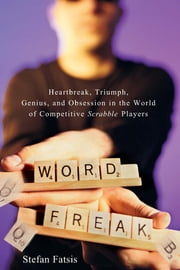 Word Freak - Heartbreak, Triumph, Genius, and Obsession in the World of Competitive Scrabble Players ebook by Stefan Fatsis