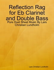 Reflection Rag for Eb Clarinet and Double Bass - Pure Duet Sheet Music By Lars Christian Lundholm ebook by Lars Christian Lundholm