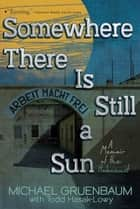 Somewhere There Is Still a Sun - A Memoir of the Holocaust ebook by Michael Gruenbaum, Todd Hasak-Lowy