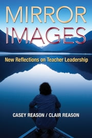 Mirror Images - New Reflections on Teacher Leadership ebook by Casey S. Reason,Clair M. Reason