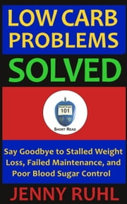 Low Carb Problems Solved: Say Goodbye to Stalled Weight Loss, Failed Maintenance, and Poor Blood Sugar Control - Blood Sugar 101 Short Reads, #2 ebook by Jenny Ruhl
