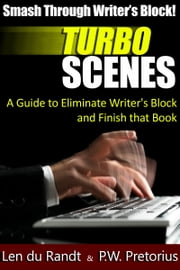 Smash Through Writer's Block: Turbo Scenes: A Guide to Eliminate Writers Block and Finish that Book ebook by PW Pretorius