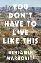 You Don't Have to Live Like This - A Novel ebook by Benjamin Markovits