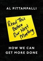 Read This Before Our Next Meeting - How We Can Get More Done ebook by Al Pittampalli