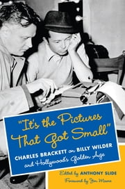"""It's the Pictures That Got Small"" - Charles Brackett on Billy Wilder and Hollywood's Golden Age ebook by Anthony Slide"