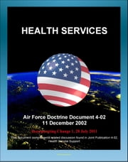 Air Force Doctrine Document 4-02: Health Services - Air Force Medical Service, Air Force Surgeon General, Aeromedical Evacuation, Medical Logistics ebook by Progressive Management