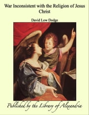 War Inconsistent with the Religion of Jesus Christ ebook by David Low Dodge