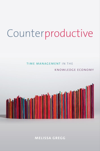 Counterproductive - Time Management in the Knowledge Economy ebook by Melissa Gregg