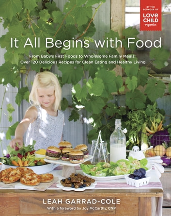 It All Begins with Food - From Baby's First Foods to Wholesome Family Meals: Over 120 Delicious Recipes for Clean Eating and Healthy Living ebook by Leah Garrad-Cole