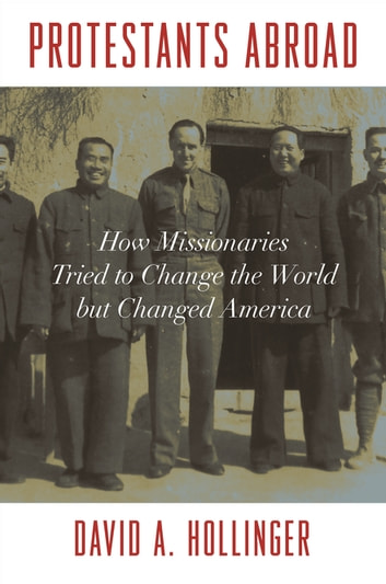 Protestants Abroad - How Missionaries Tried to Change the World but Changed America ebook by David A. Hollinger