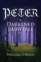 Peter: A Darkened Fairytale - Vol 1 ebook by William O'Brien