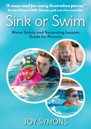 Sink or Swim Water Safety and Swimming Lessons Guide for Parents ebook by Joy Symons