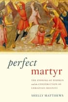 Perfect Martyr - The Stoning of Stephen and the Construction of Christian Identity ebook by Shelly Matthews
