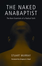 The Naked Anabaptist - The Bare Essentials of a Radical Faith ebook by Stuart Murray