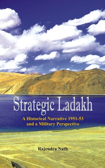 Strategic Ladakh - A Historical Narrative 1951-53 and a Military Perspective ebook by Rajendra Nath