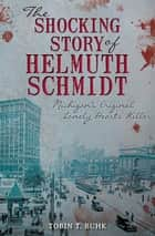 The Shocking Story of Helmuth Schmidt - Michigan's Original Lonely Hearts Killer ebook by Tobin T. Buhk