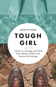 Tough Girl - Lessons in Courage and Heart from Olympic Gold to the Camino de Santiago ebook by Carolyn Wood