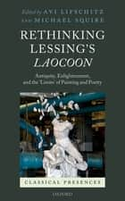 Rethinking Lessing's Laocoon - Antiquity, Enlightenment, and the 'Limits' of Painting and Poetry ebook by Avi Lifschitz, Michael Squire