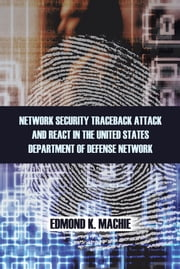 NETWORK SECURITY TRACEBACK ATTACK AND REACT IN THE UNITED STATES DEPARTMENT OF DEFENSE NETWORK ebook by EDMOND K. MACHIE