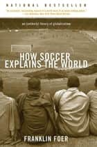 How Soccer Explains the World - An Unlikely Theory of Globalization ebook by Franklin Foer