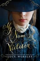 My Name Is Victoria eBook by Lucy Worsley