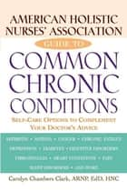 American Holistic Nurses' Association Guide to Common Chronic Conditions - Self-Care Options to Complement Your Doctor's Advice ebook by Carolyn Chambers Clark