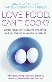 Love Food, Can't Cook? - Simple Recipes For Everyone Who Loves Food But Doesn't Know How To Make It ebook by Caroline Eastman-Bridges,Lara DePetrillo
