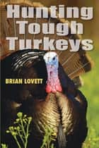 Hunting Tough Turkeys ebook by Brian Lovett