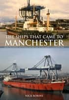 The Ships That Came to Manchester - From the Mersey and Weaver Sailing Flat to the Mighty Container Ship ebook by Nick Robins