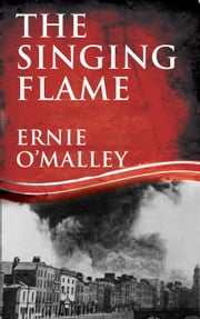 The Singing Flame: Ernie O'Malley's Irish Civil War ebook by Ernie O'Malley