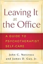 Leaving It at the Office - A Guide to Psychotherapist Self-Care ebook by James  D. Guy, Jr. Jr., Phd,...