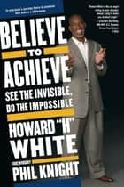 Believe to Achieve ebook by Howard White,Phil Knight