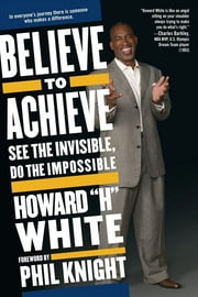 Believe to Achieve - See the Invisible, Do the Impossible ebook by Howard White,Phil Knight