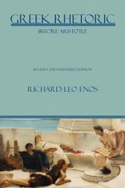 Greek Rhetoric Before Aristotle: Revised and Expanded Edition ebook by Enos, Richard Leo