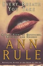 Every Breath You Take - A True Story of Obsession, Revenge, and Murder ebook by Ann Rule