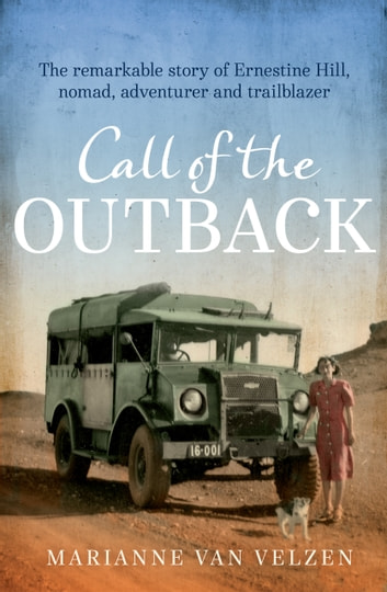 Call of the Outback - The remarkable story of Ernestine Hill, nomad, adventurer and trailblazer ebook by Marianne van Velzen