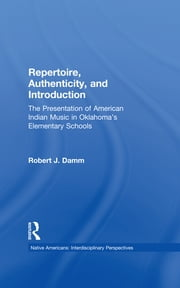 Repertoire, Authenticity and Introduction - The Presentation of American Indian Music in Oklahoma's Elementary Schools ebook by Robert J. Damm
