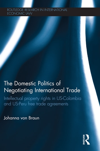 The Domestic Politics of Negotiating International Trade - Intellectual Property Rights in US-Colombia and US-Peru Free Trade Agreements ebook by Johanna von Braun