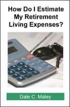 How Do I Estimate Retirement Living Expenses? ebook by Dale Maley